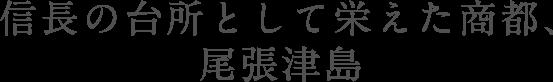 信長の台所として栄えた商都、尾張津島