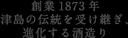 創業1873年 津島の伝統を受け継ぎ、進化する酒造り